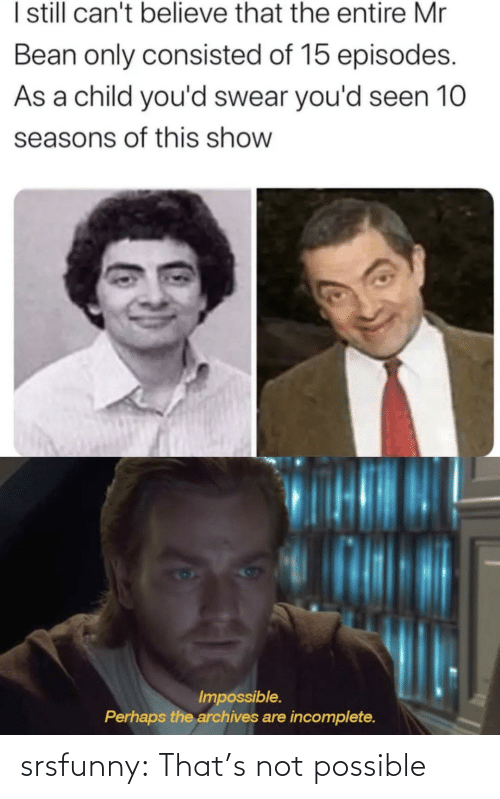 episodes: I sill can't believe that the entire Mr  Bean only consisted of 15 episodes.  As a child you'd swear you'd seen 10  seasons of this show  Impossible.  Perhaps the archives are incomplete. srsfunny:  That's not possible
