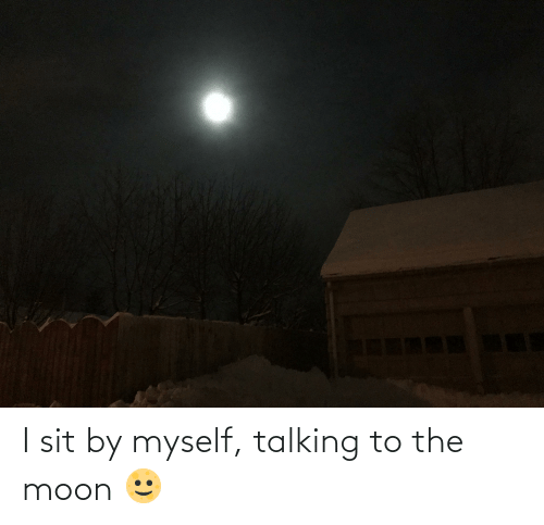 Moon: I sit by myself, talking to the moon 🌝🤍