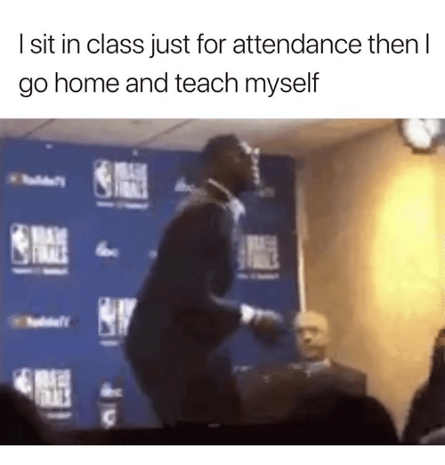 Home, Class, and For: I sit in class just for attendance then l  go home and teach myself