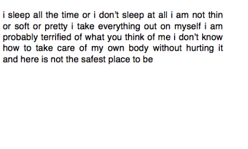 thin: i sleep all the time or i don't sleep at all i am not thin  or soft or pretty i take everything out on myself i am  probably terrified of what you think of me i don't know  how to take care of my own body without hurting it  and here is not the safest place to be