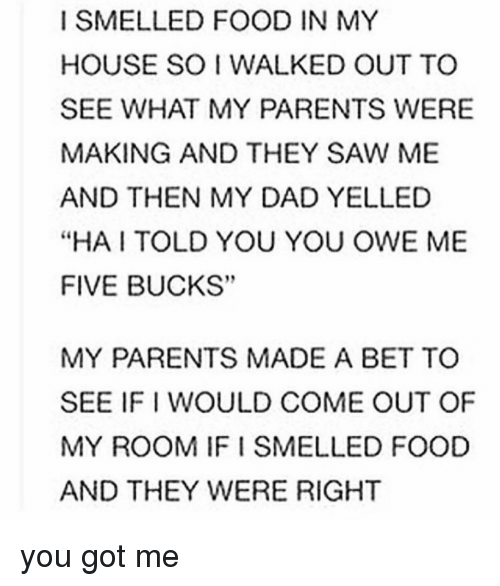 """I Smell Food: I SMELLED FOOD IN MY  HOUSE SO WALKED OUT TO  SEE WHAT MY PARENTS WERE  MAKING AND THEY SAW ME  AND THEN MY DAD YELLED  """"HA TOLD YOU YOU OWE ME  FIVE BUCKS""""  MY PARENTS MADE A BET TO  SEE IFI WOULD COME OUT OF  MY ROOM IFI SMELLED FOOD  AND THEY WERE RIGHT you got me"""