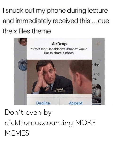 """Dank, Iphone, and Memes: I snuck out my phone during lecture  and immediately received this cue  the x files theme  AirDrop  """"Professor Donaldson's iPhone"""" would  like to share a photo  the  and  m.  (quietlyl  LL KILL YOU  Decline  Accept Don't even by dickfromaccounting MORE MEMES"""