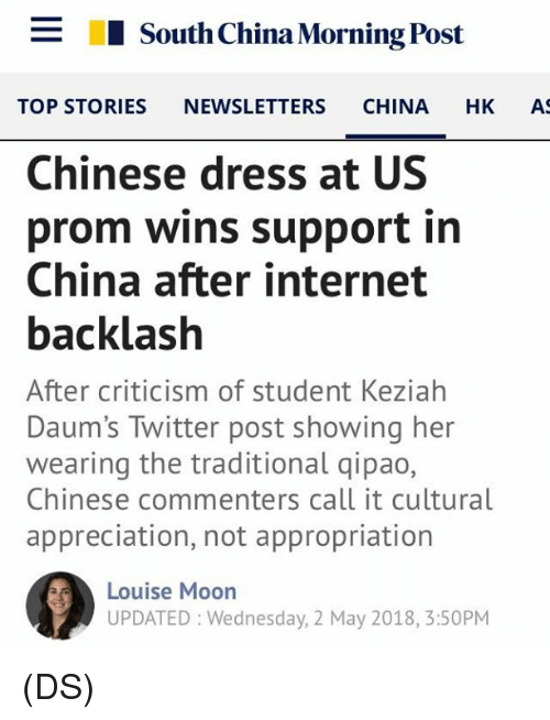 Internet, Memes, and Twitter: _  I South China Morning Post  TOP STORIES NEWSLETTERS CHINA HK A  Chinese dress at US  prom wins support in  China after internet  backlash  After criticism of student Keziahh  Daum's Twitter post showing her  wearing the traditional qipao,  Chinese commenters call it cultural  appreciation, not appropriation  Louise Moon  UPDATED: Wednesday, 2 May 2018, 3:50PM (DS)