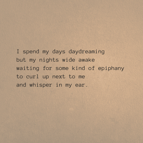 Epiphany, Waiting..., and Next: I spend my days daydreaming  but my nights wide awake  waiting for some kind of epiphany  to curl up next to me  and whisper in my ear.