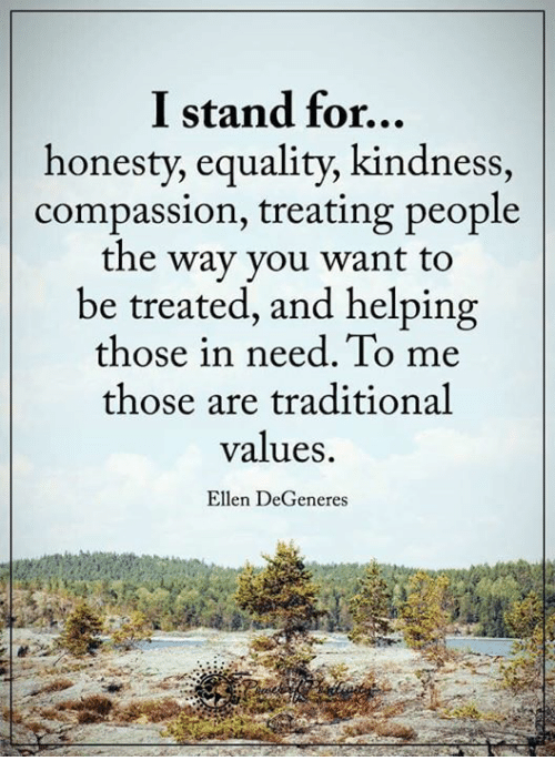 Ellen Degenerates: I stand for...  honesty, equality, kindness  compassion, treating people  the way you want to  be treated, and helping  those in need. To me  those are traditional  values.  Ellen DeGeneres