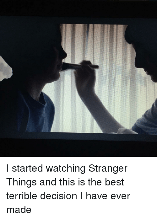 Terribler: I started watching Stranger Things and this is the best terrible decision I have ever made