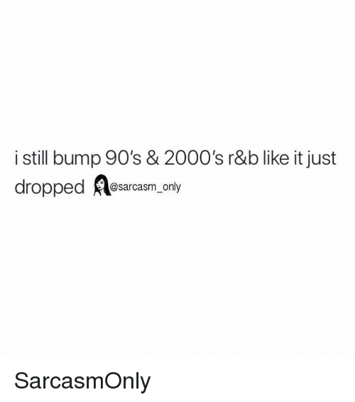 Funny, Memes, and 2000s: i still bump 90's & 2000's r&b like it just  dropped Resarcasm, only SarcasmOnly