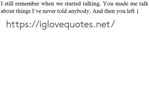 Remember When: I still remember when we started talking. You made me talk  about things I've never told anybody. And then you left | https://iglovequotes.net/