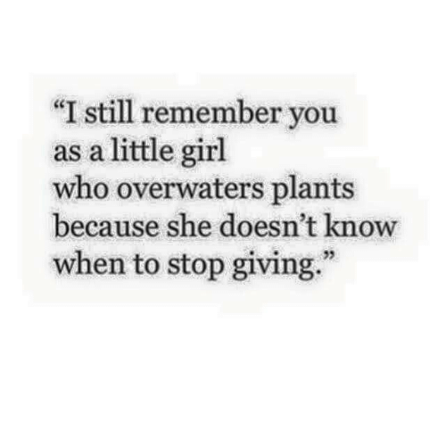 "Girl, Who, and She: ""I still remember you  as a little girl  who overwaters plants  because she doesn't know  when to stop giving.""  25"