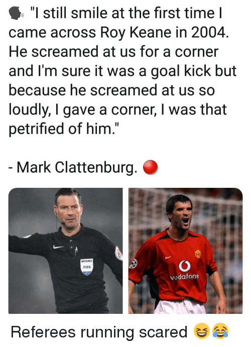 "roy keane: ""I still smile at the first time I  came across Roy Keane in 2004.  He screamed at us for a corner  and I'm sure it was a goal kick but  because he screamed at us so  loudly, I gave a corner, I was that  petrified of him.  Mark Clattenburg.  REFEREE  FIFA  vodafone Referees running scared 😆😂"