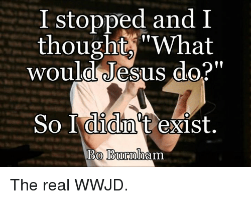 """Bo Burnham: I stopped and I  thought, """"What  would Jesus do?  So I didnt exist  Bo Burnham The real WWJD."""