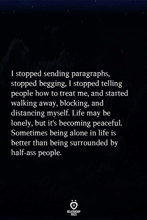 Paragraphs: I stopped sending paragraphs,  stopped begging, I stopped telling  people how to treat me, and started  walking away, blocking, and  distancing myself. Life may be  lonely, but it's becoming peaceful.  Sometimes being alone in life is  better than being surrounded by  half-ass people.  RELATIONSHIP  ULES