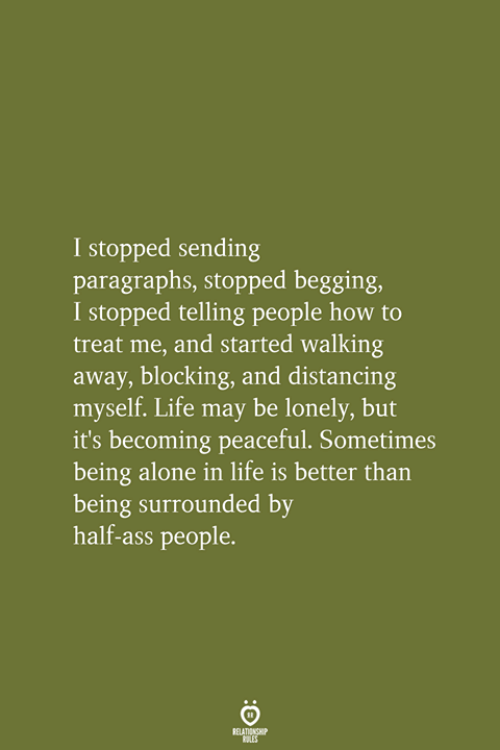 Paragraphs: I stopped sending  paragraphs, stopped begging,  I stopped telling people how to  treat me, and started walking  away, blocking, and distancing  myself. Life may be lonely, but  it's becoming peaceful. Sometimes  being alone in life is better than  being surrounded by  half-ass people.  RELATIONSHIP  LES