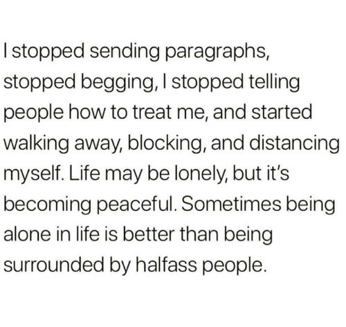 Paragraphs: I stopped sending paragraphs,  stopped begging, I stopped telling  people how to treat me, and started  walking away, blocking, and distancing  myself. Life may be lonely, but it's  becoming peaceful. Sometimes being  alone in life is better than being  surrounded by halfass people.