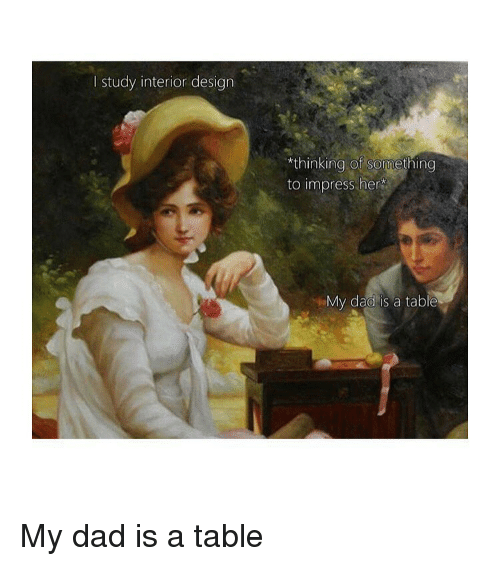 """Dad, Classical Art, and Design: I study interior design  """"thinking of sonmething  to impress her  My dad is a table My dad is a table"""