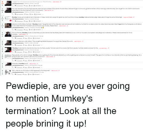 "Community, School, and Shit: I suggest we raise awareness and help this guy out. #SaveMumkey  r/PewdiepieSubmissions Posted by u/7Ender7 4 days ago  iredd.it/840c9-.e  3.9k  72 Comments Share Save Give Award  This man lost both of his YouTube channels, each having hundreds of thousands of subscribers, because he got 6 community guideline strikes without warning in less the a day. Can we get him into LWAY to send some  subscribers to his third channel(Link in comments.) i.redd.it/oa77ra..  r/PewdiepieSubmissions Posted by u/9cames03 3 days ago  3.5k  104 CommentsShare Save Give Award  Munkey Jonesjust wrongfully lost 4 channels in 3 days luckily he's using it for good! ps. don't put this on lway, mumkey made extremely edgy videos about things like school shootings)  mgr.com 109p8  ピ  7.7k  r/Pewdiepiesubmissions Posted by u/meint48 2 days ago  89 Comments Share SaveGive Award  Attention! GUYS, fellow YouTuber ""Mumkey Jones"" has gotten both of his channels (main and second) terminated by YouTube for no reason at all. His videos has simply been false flagged and YouTube gives no shit about  it. He is been fired from his dream-job and he can't pay his bills. Please help!!! iredd.it/oukoov...  r/Pewdiepiesubmissions Posted by u/maxipax04 5 days ago  2.1k  62 Comments Share Save Give Award  This is a Monkey. Mumkey Jones is a harmless youtube channel that has falsely been terminated and is now victim to Youtube's incompetent web design and moderation. Please raise awareness for him &  monkeys. i.redd.it/sbpb2i..  r/PewdiepieSubmissions Posted by u/Josuke_best JoJo 5 days ago  61  3 Comments Share  save Give Award  This guys videos are under attack. They are getting deleted becayse of wrong strikes. Spread the world.  r/PewdiepieSubmissions Posted by u/exdzm 5 days ago  Ledd.it/hb97bh..e  3 Comments Share  save Give Award  Mumkey Jones had his channel shut down by YouTube unjustly.* He lost most of his income. Get this to pewds, YouTube needs to answer for this. youtu.be/AKUe4.  r/Pewdiepiesubmissions Posted by u/Hatiroth 3 days ago  37  6 Comments Share save Give Award  1doing his part, let's use the 9 year old army to save him! i.redd.it/k495fa.  7 Comments Share save Give Award  t  wth  Papa pewds, a 9 yr old is in danger. Mumkey jones is getting all of his channels deleted by yt without getting even a chance to correct himself. They gave him 6 strikes on two channels while he was freaking sleeping. He is  ,  m/Pewdiepiesubmissions Posted by u/davidiusligman 2 days ago  What about mumkey bros? i.redd.it/oxhigy...  r/PewdiepieSubmissions Posted by u/Brothalova4621 3 days ago  Comments Share save Give Award  Felix, what do you think about what happened to Mumkeyjones? iredd.it/jnych...  r/PewdiepieSubmissions Posted by u/concernedforeskin 9 hours ago  