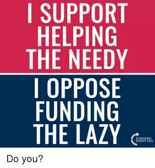 Opposive: I SUPPORT  HELPING  THE NEEDY  I OPPOSE  FUNDING  THE LAZY Do you?