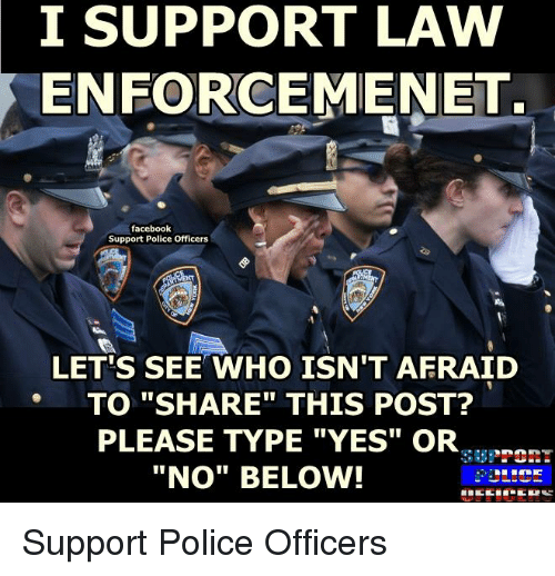 "Memes, 🤖, and Police Officer: I SUPPORT LAW  ENFORCEMENET.  facebook  Support Police Officers  LETTS SEE WHO ISN'T AFRAID  TO ""SHARE THIS POST?  PLEASE TYPE ""YES"" OR  ""No"" BELOW! Support Police Officers"