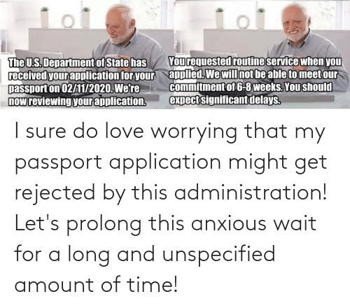 Passport: I sure do love worrying that my passport application might get rejected by this administration! Let's prolong this anxious wait for a long and unspecified amount of time!