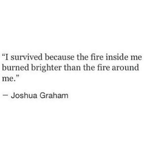 """Fire, Joshua, and Inside: """"I survived because the fire inside me  burned brighter than the fire around  me.  95  Joshua Graham"""