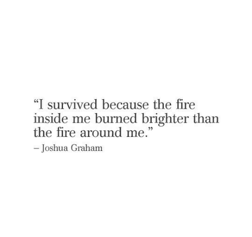 """joshua: """"I survived because the fire  inside me burned brighter than  the fire around me.""""  -Joshua Graham"""