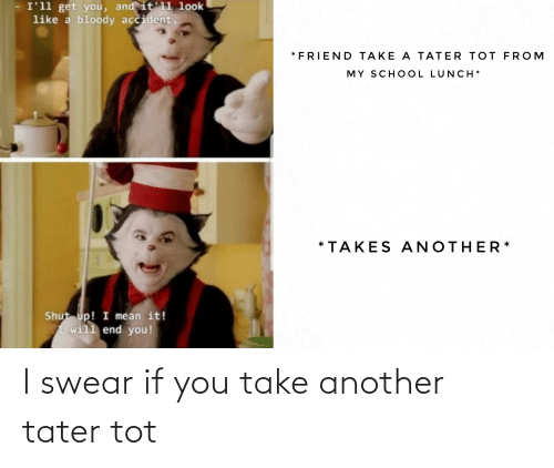 tot: I swear if you take another tater tot