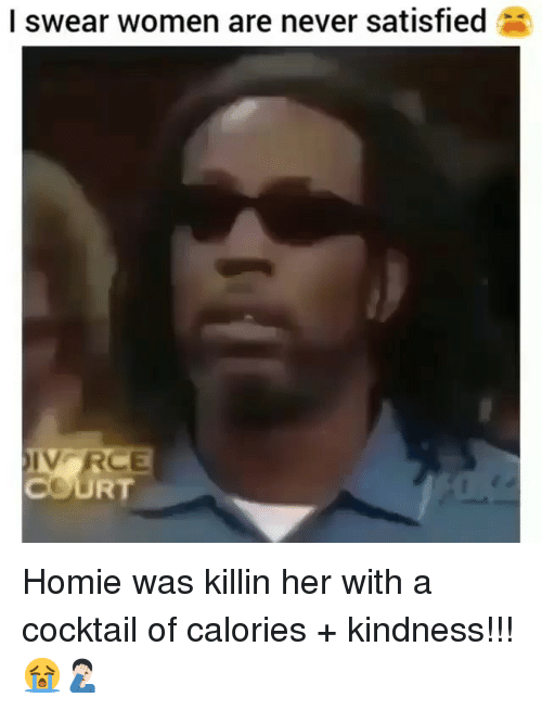 Homie, Memes, and Women: I swear women are never satisfied  COURT Homie was killin her with a cocktail of calories + kindness!!! 😭🤦🏻♂️
