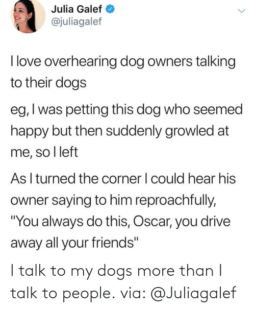 Dogs: I talk to my dogs more than I talk to people. via: @Juliagalef