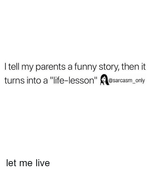 """Life Lesson: I tell my parents a funny story, then it  turns into a """"life-lesson"""" sarcasm_only let me live"""