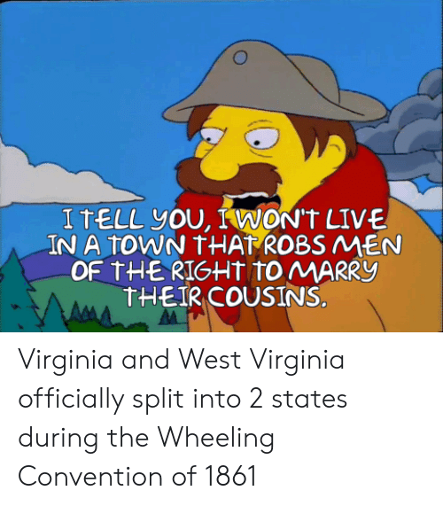 Wheeling: I TELL You, IWON'T LIVE  IN A tOWN THAT ROBS MEN  OF THERIGHT tO MARRY  THEIR COUSINS. Virginia and West Virginia officially split into 2 states during the Wheeling Convention of 1861