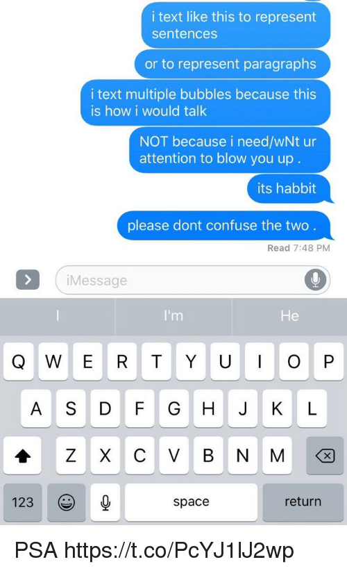 ˜»: i text like this to represent  sentences  or to represent paragraphs  i text multiple bubbles because this  is how i would talk  NOT because i need/wNt ur  attention to blow you up  its habbit  please dont confuse the two  Read 7:48 PM  iMessage  I'm  He  A S DF GH J K L  123  space  return PSA https://t.co/PcYJ1lJ2wp