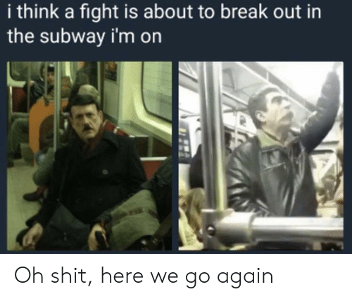 Shit, Subway, and Break: i think a fight is about to break out in  the subway i'm on Oh shit, here we go again