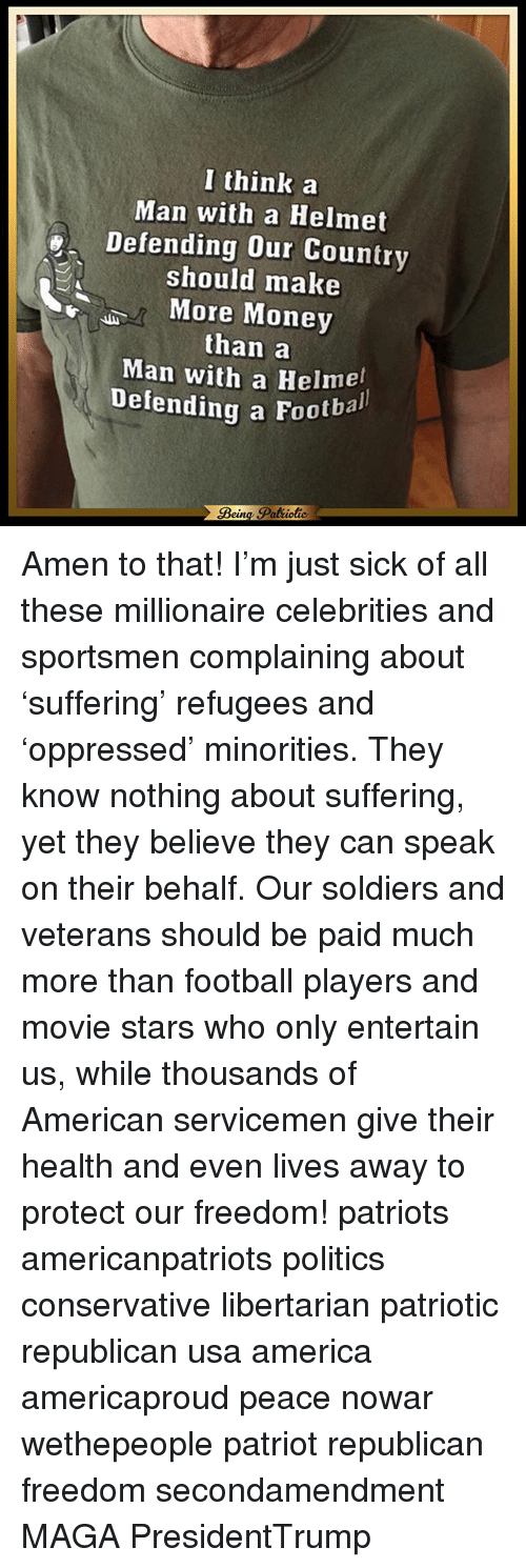 Amen To That: I think a  Man with a Helmet  Defending our Country  should make  More Money  than a  Man with a Helmet  Defending a Footbal Amen to that! I'm just sick of all these millionaire celebrities and sportsmen complaining about 'suffering' refugees and 'oppressed' minorities. They know nothing about suffering, yet they believe they can speak on their behalf. Our soldiers and veterans should be paid much more than football players and movie stars who only entertain us, while thousands of American servicemen give their health and even lives away to protect our freedom! patriots americanpatriots politics conservative libertarian patriotic republican usa america americaproud peace nowar wethepeople patriot republican freedom secondamendment MAGA PresidentTrump