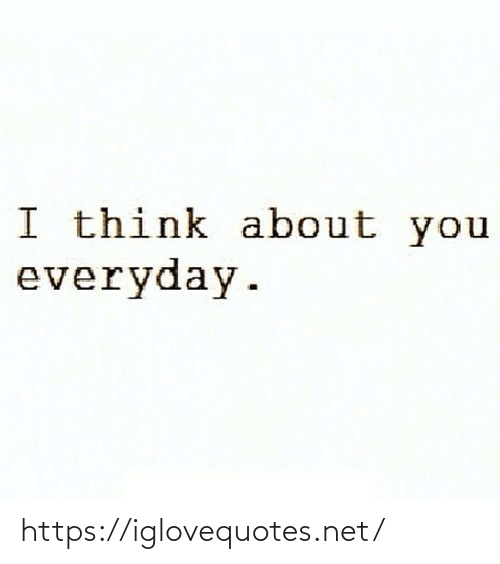 Everyday: I think about you  everyday. https://iglovequotes.net/