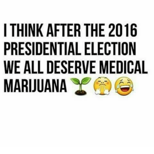 2016 Presidential Election: I THINK AFTER THE 2016  PRESIDENTIAL ELECTION  WE ALL DESERVE MEDICAL  MARIJUANA  6NC  101  O Do  TE  EE  HLE  TEV  RLR  EAE  TI  ISA  FT T EN  KDLU  MSA  TREA  HE  IT PR W M