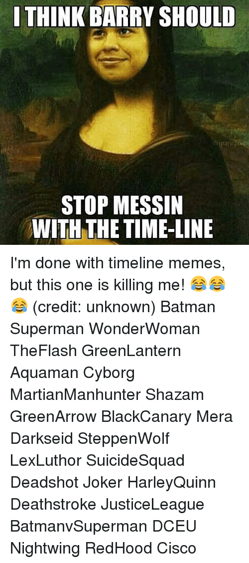 Is Kill: I THINK BARRY SHOULD  STOP MESSIN  WITH THE TIME-LINE I'm done with timeline memes, but this one is killing me! 😂😂😂 (credit: unknown) Batman Superman WonderWoman TheFlash GreenLantern Aquaman Cyborg MartianManhunter Shazam GreenArrow BlackCanary Mera Darkseid SteppenWolf LexLuthor SuicideSquad Deadshot Joker HarleyQuinn Deathstroke JusticeLeague BatmanvSuperman DCEU Nightwing RedHood Cisco