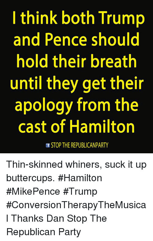 whiner: I think both Trump  and Pence should  hold their breath  until they get their  apology from the  cast of Hamilton  of STOP THE REPUBLICAN PARTY Thin-skinned whiners, suck it up buttercups.  #Hamilton #MikePence #Trump #ConversionTherapyTheMusical Thanks Dan Stop The Republican Party