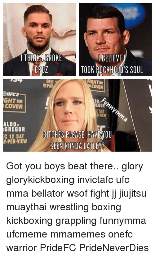 Memes, Ufc, and Warriors: I THINK BROKE  BELIEVE  CRUZ  TOOK ROCKHOLD'S SOUL  DEC  FIGHT  NPAY  DUPC2  GHT  COVER  ALDO  GREGOR  C 12 SAT  BITCHES PLEASE HAVE YOU  Y-PER-VIEW  SEEN RONDA LATLEY Got you boys beat there.. glory glorykickboxing invictafc ufc mma bellator wsof fight jj jiujitsu muaythai wrestling boxing kickboxing grappling funnymma ufcmeme mmamemes onefc warrior PrideFC PrideNeverDies