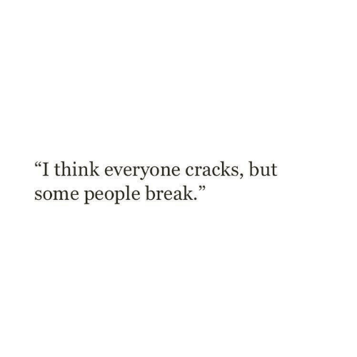 """Some People: """"I think everyone cracks, but  some people break.""""  05"""