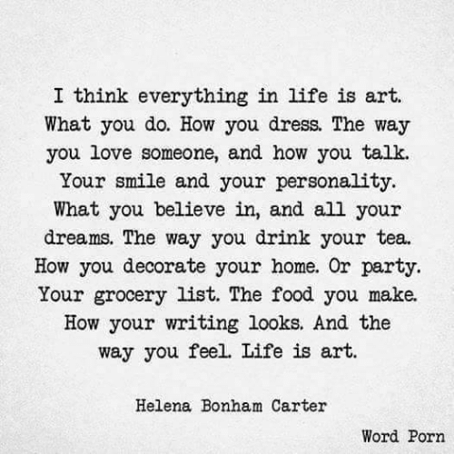 Food, Life, and Love: I think everything in life is art.  What you do. How you dress The way  you love someone, and how you talk.  Your smile and your personality.  What you believe in, and all your  dreams. The way you drink your tea.  How you decorate your home. Or party.  Your grocery list. The food you make.  How your writing looks. And the  way you feel. Life is art.  Helena Bonham Carter  Word Porn