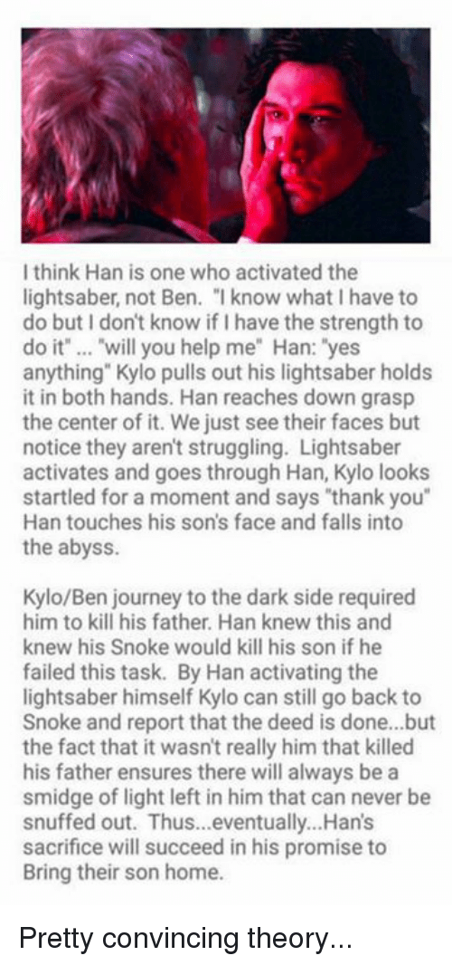 """Snoke: I think Han is one who activated the  lightsaber, not Ben. """" know what I have to  do but I don't know if I have the strength to  do it"""" .. """"will you help me"""" Han: """"yes  anything"""" Kylo pulls out his lightsaber holds  it in both hands. Han reaches down grasp  the center of it. We just see their faces but  notice they aren't struggling. Lightsaber  activates and goes through Han, Kylo looks  startled for a moment and says """"thank you""""  Han touches his son's face and falls into  the abyss  Kylo/Ben journey to the dark side required  him to kill his father. Han knew this and  knew his Snoke would kill his son if he  failed this task. By Han activating the  lightsaber himself Kylo can still go back to  Snoke and report that the deed is done...but  the fact that it wasn't really him that killed  his father ensures there will always be a  smidge of light left in him that can never be  snuffed out. Thus...eventually...Han's  sacrifice will succeed in his promise to  Bring their son home. Pretty convincing theory..."""