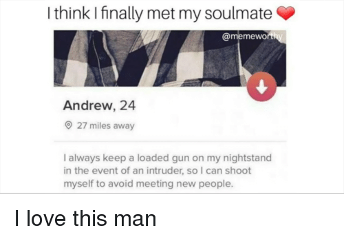 Love, Gun, and Can: I think I finally met my soulmate  @memewo  Andrew, 24  27 miles away  I always keep a loaded gun on my nightstand  in the event of an intruder, so I can shoot  myself to avoid meeting new people. I love this man