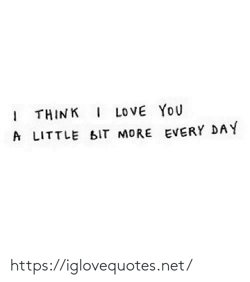 every day: I THINK I LOVE YOU  A LITTLE BIT MORE EVERY DAY https://iglovequotes.net/