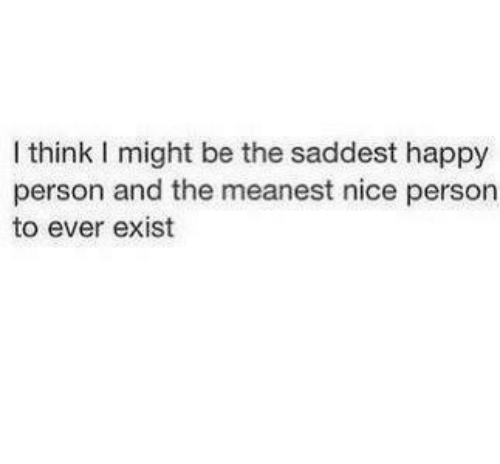 Happy, Nice, and Think: I think I might be the saddest happy  person and the meanest nice person  to ever exist
