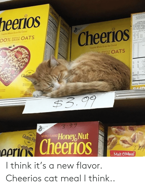 i think: I think it's a new flavor. Cheerios cat meal I think..
