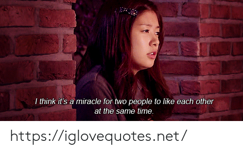 Time, Net, and Think: I think it's a miracle for two people to like each other  at the same time. https://iglovequotes.net/