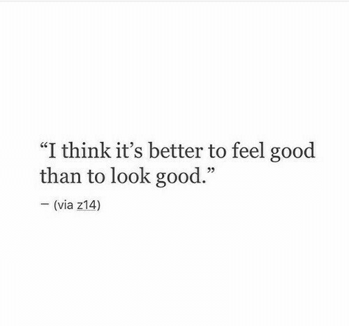 """Good, Via, and Think: """"I think it's better to feel good  than to look good.""""  - (via z14)"""