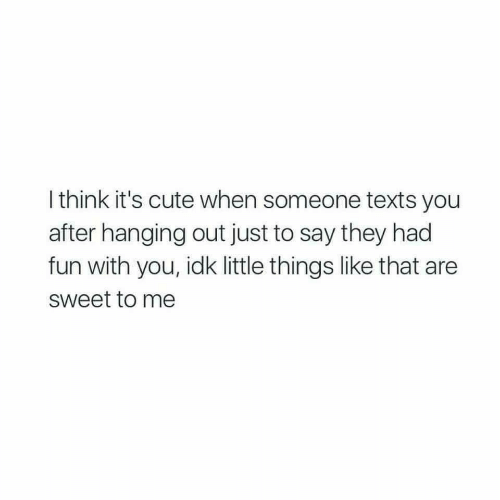 Its Cute: I think it's cute when someone texts you  after hanging out just to say they had  fun with you, idk little things like that are  sweet to me