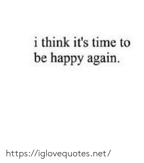 Be Happy: i think it's time to  be happy again. https://iglovequotes.net/