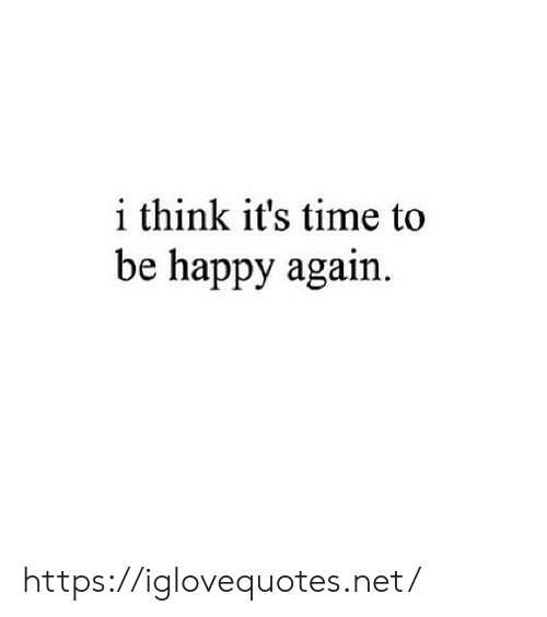 Be Happy: i think it's time to  be happy again https://iglovequotes.net/